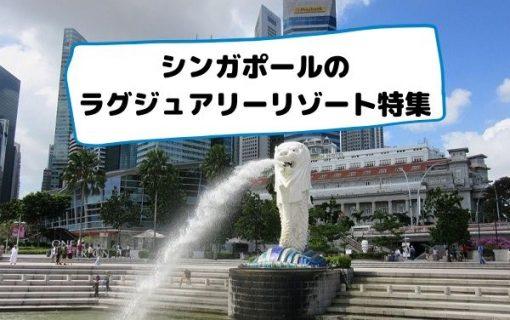 シンガポールのラグジュアリーリゾート特集【シンガポール・ホテル情報】