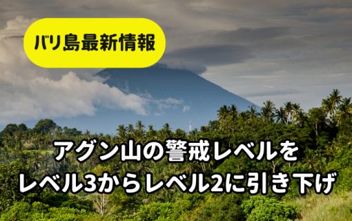 【バリ島最新情報】アグン山の警戒レベルをレベル3からレベル2に引き下げ