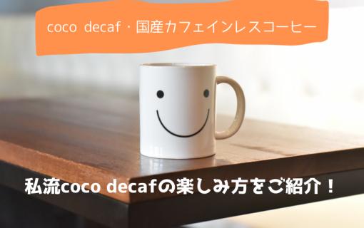 【coco decaf・国産カフェインレスコーヒー】私流coco decafの楽しみ方をご紹介!