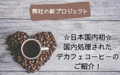 弊社の新プロジェクト!日本国内初☆国内処理されたデカフェコーヒーのご紹介☆