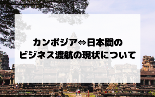 カンボジア⇔日本間のビジネス渡航の現状について【2021年7月30日現在】