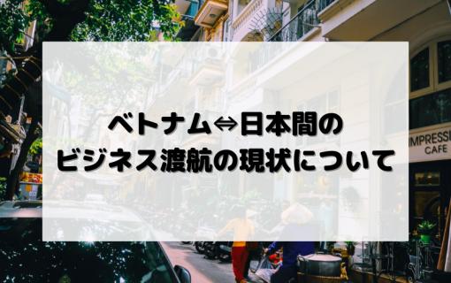 ベトナム⇔日本間のビジネス渡航の現状について【2021年7月30日現在】