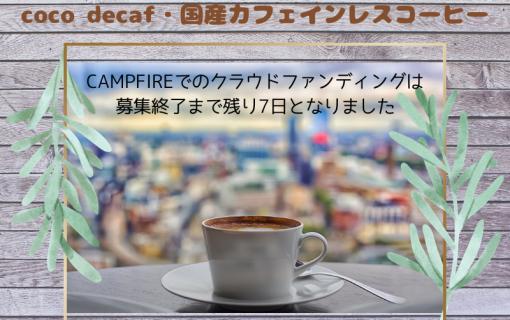 CAMPFIREでのクラウドファンディングは募集終了まで残り7日となりました【coco decaf・国産カフェインレスコーヒー】