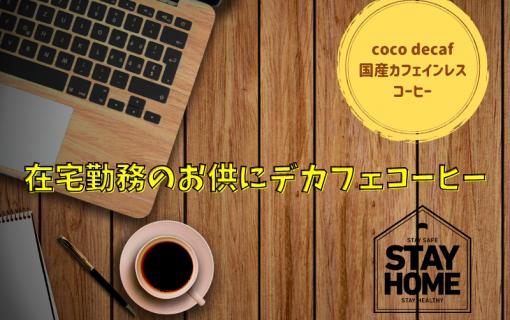 在宅勤務のお供にデカフェコーヒー【coco decaf・国産カフェインレスコーヒー】