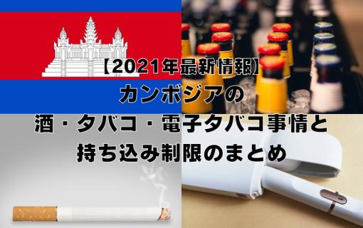 《2021年最新情報》カンボジアの酒・タバコ・電子タバコ事情と持ち込み制限のまとめ【カンボジア・現地情報】